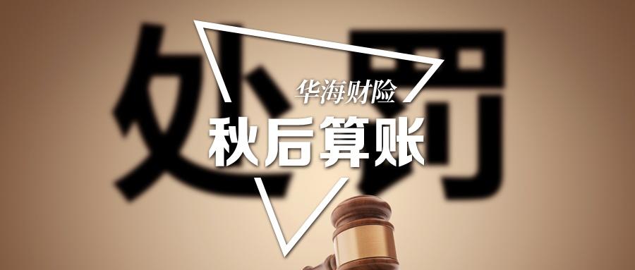 """银保监秋后算账:华海财险被罚款61万!新五年开业誓言再造""""中国三海""""!"""